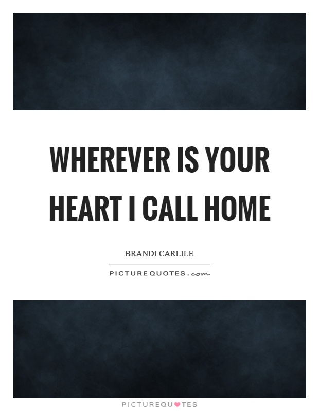 Wherever is your heart I call home Picture Quote #1