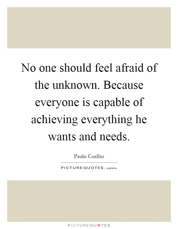 No one should feel afraid of the unknown. Because everyone is capable of achieving everything he wants and needs Picture Quote #1