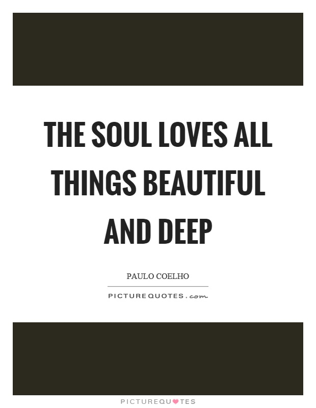 The soul loves all things beautiful and deep Picture Quote #1