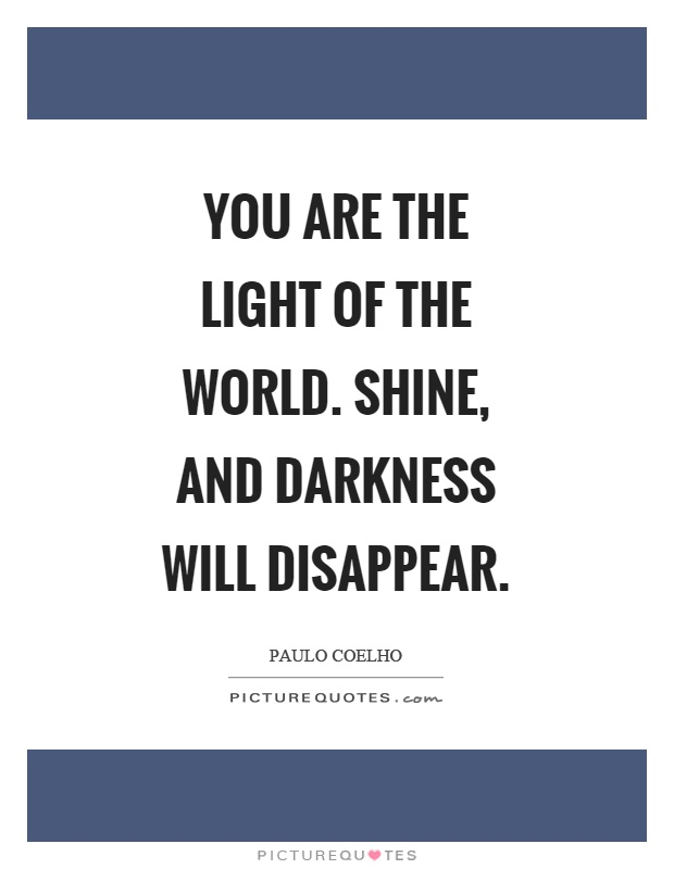 You are the light of the world. Shine, and darkness will disappear Picture Quote #1