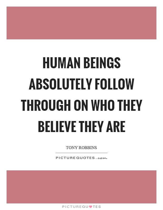 Human beings absolutely follow through on who they believe they are Picture Quote #1