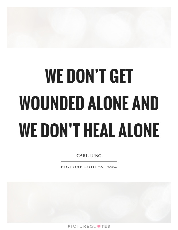 We don't get wounded alone and we don't heal alone Picture Quote #1