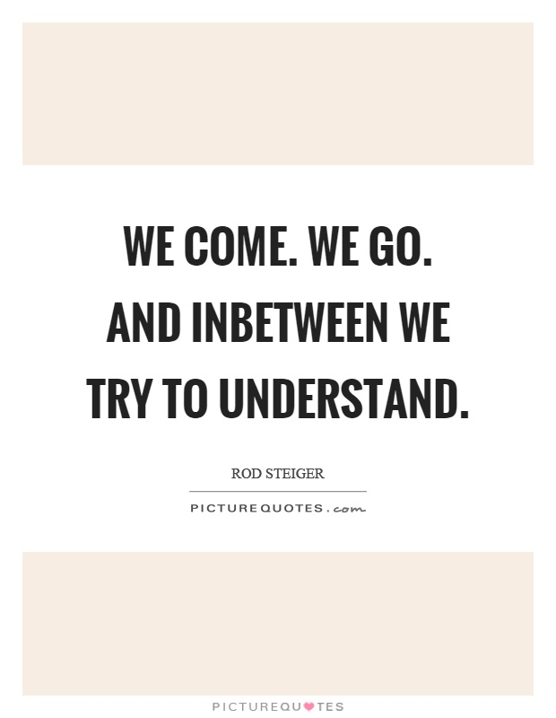 We come. We go. And inbetween we try to understand Picture Quote #1