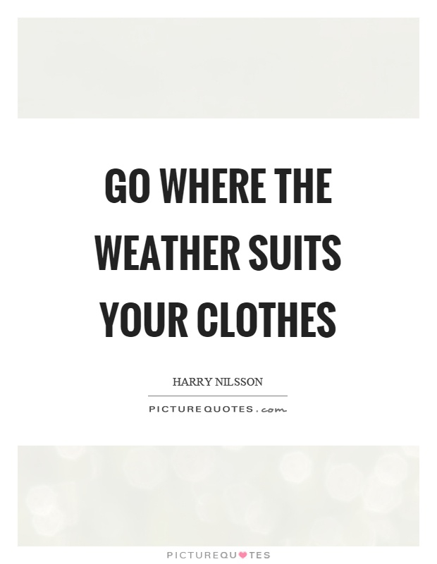 Go where the weather suits your clothes Picture Quote #1
