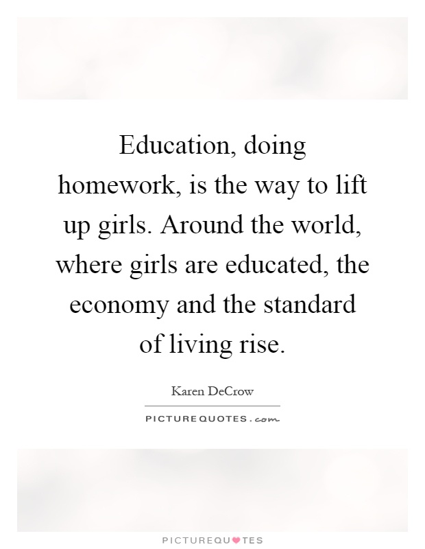 Education, doing homework, is the way to lift up girls. Around the world, where girls are educated, the economy and the standard of living rise Picture Quote #1