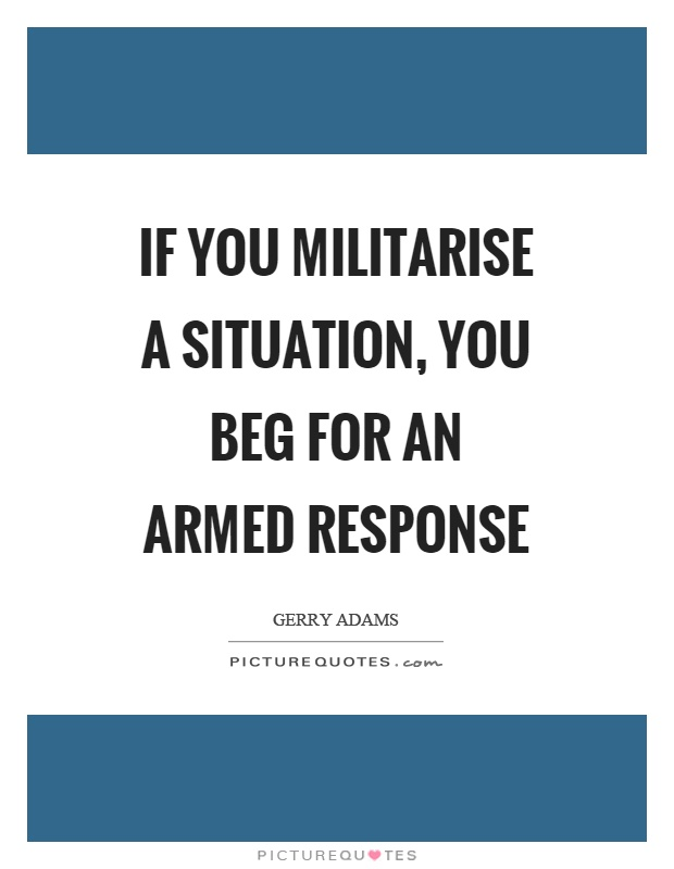 If you militarise a situation, you beg for an armed response Picture Quote #1