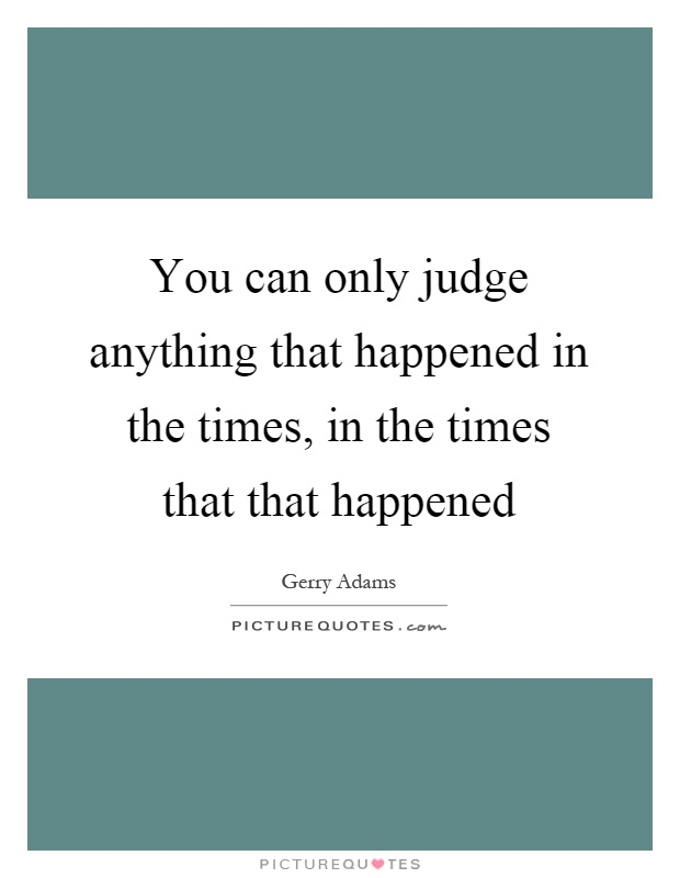 You can only judge anything that happened in the times, in the times that that happened Picture Quote #1