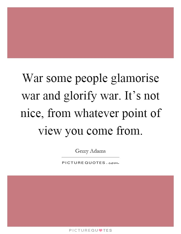war some people glamorise war and glorify war it 39 s not nice picture quotes. Black Bedroom Furniture Sets. Home Design Ideas