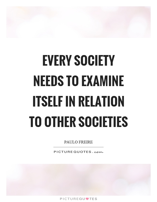Every society needs to examine itself in relation to other societies Picture Quote #1