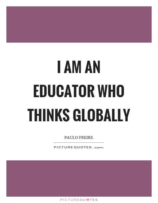 I am an educator who thinks globally Picture Quote #1