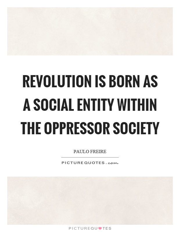 Revolution is born as a social entity within the oppressor society Picture Quote #1