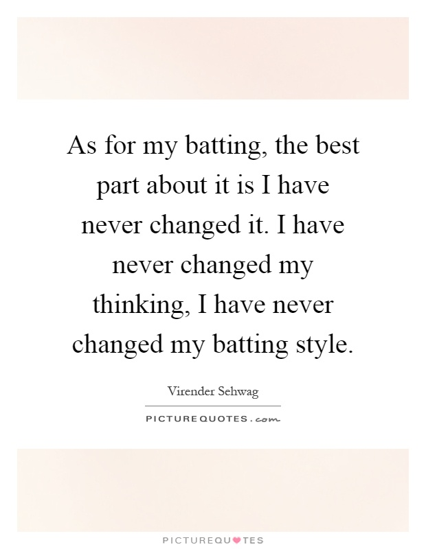 As for my batting, the best part about it is I have never changed it. I have never changed my thinking, I have never changed my batting style Picture Quote #1