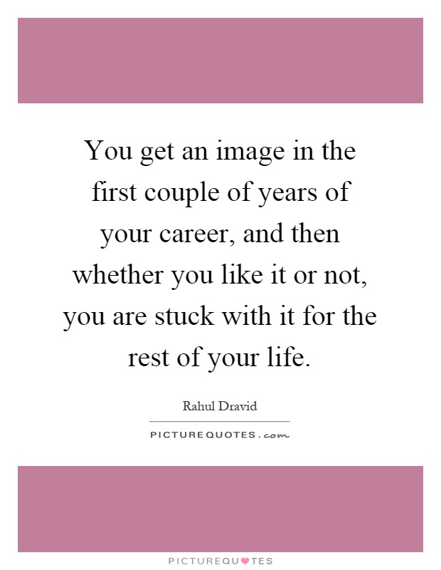 You get an image in the first couple of years of your career, and then whether you like it or not, you are stuck with it for the rest of your life Picture Quote #1