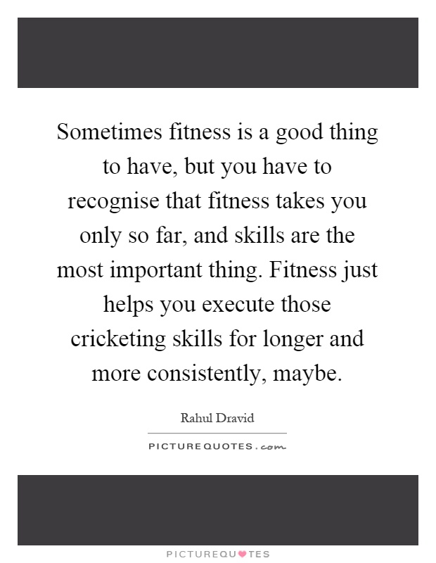 Sometimes fitness is a good thing to have, but you have to recognise that fitness takes you only so far, and skills are the most important thing. Fitness just helps you execute those cricketing skills for longer and more consistently, maybe Picture Quote #1