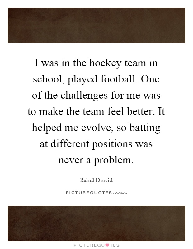 I was in the hockey team in school, played football. One of the challenges for me was to make the team feel better. It helped me evolve, so batting at different positions was never a problem Picture Quote #1