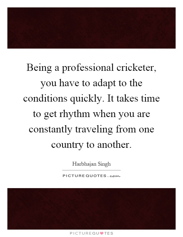 Being a professional cricketer, you have to adapt to the conditions quickly. It takes time to get rhythm when you are constantly traveling from one country to another Picture Quote #1