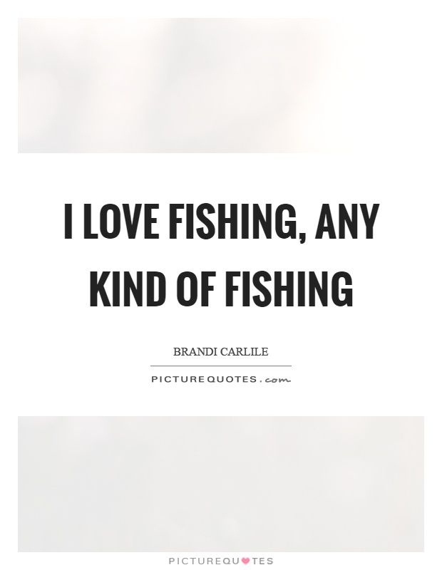 I love fishing, any kind of fishing Picture Quote #1