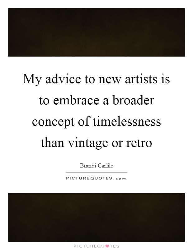My advice to new artists is to embrace a broader concept of timelessness than vintage or retro Picture Quote #1