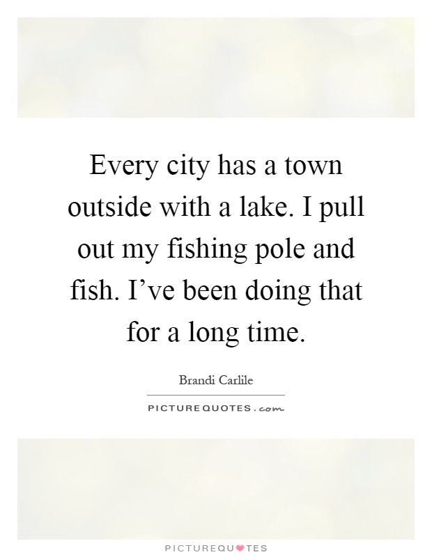Every city has a town outside with a lake. I pull out my fishing pole and fish. I've been doing that for a long time Picture Quote #1