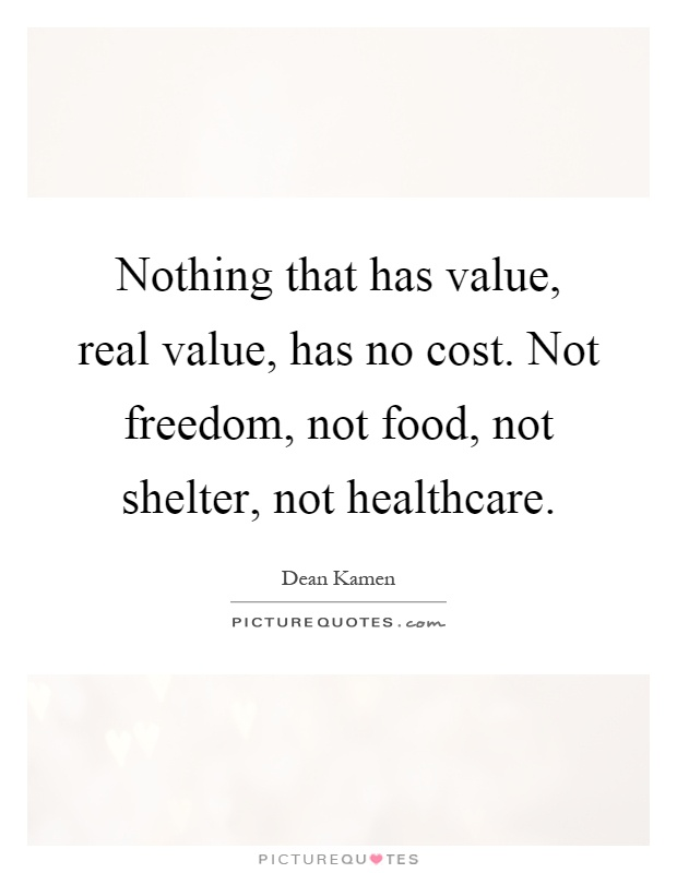 Nothing that has value, real value, has no cost. Not freedom, not food, not shelter, not healthcare Picture Quote #1