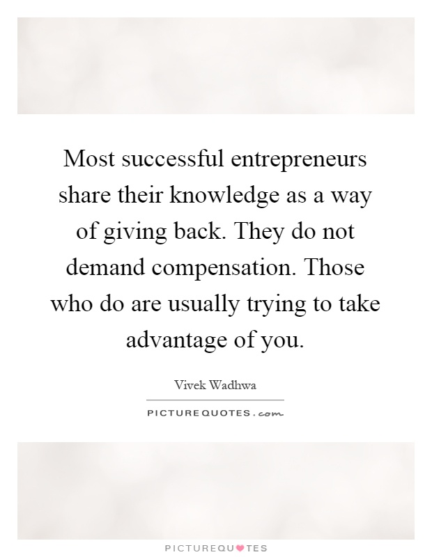 Most successful entrepreneurs share their knowledge as a way of giving back. They do not demand compensation. Those who do are usually trying to take advantage of you Picture Quote #1