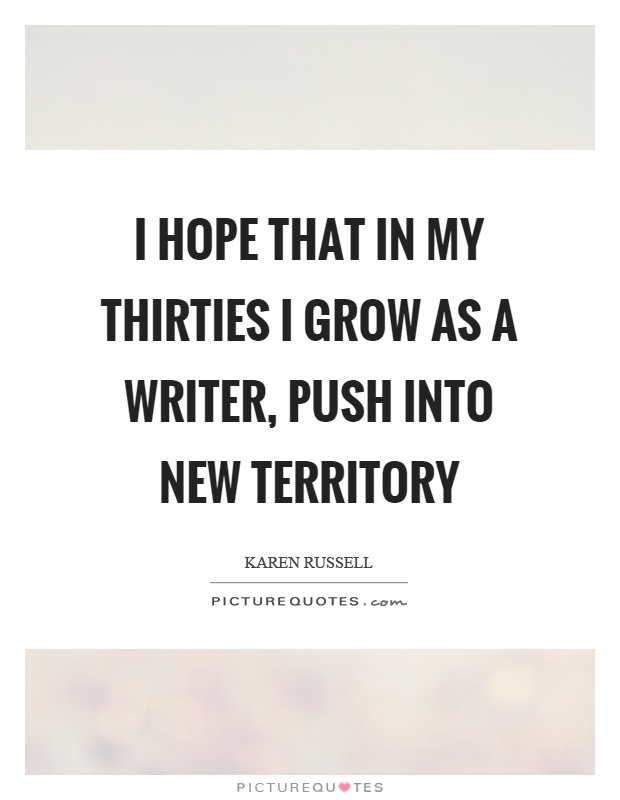 I hope that in my thirties I grow as a writer, push into new territory Picture Quote #1
