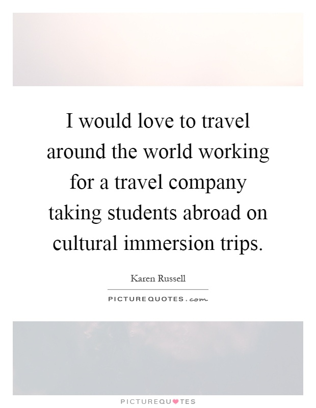 I would love to travel around the world working for a travel company taking students abroad on cultural immersion trips Picture Quote #1