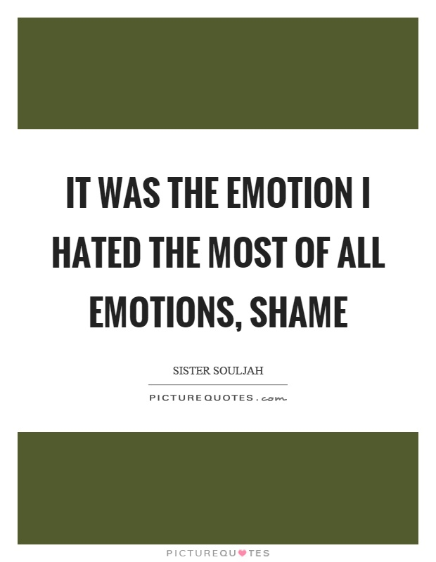 It was the emotion I hated the most of all emotions, shame Picture Quote #1