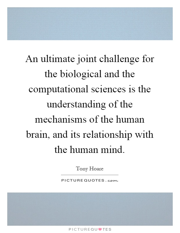 An ultimate joint challenge for the biological and the computational sciences is the understanding of the mechanisms of the human brain, and its relationship with the human mind Picture Quote #1