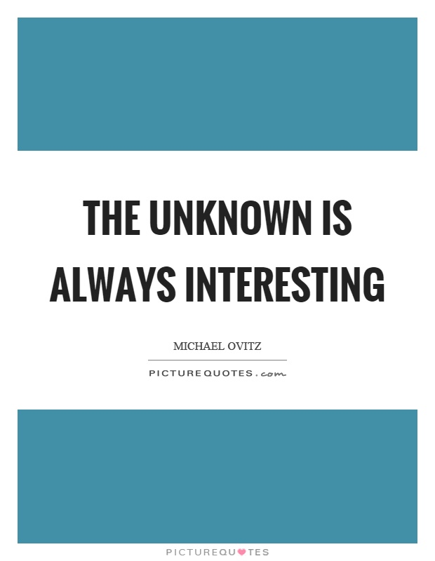 The unknown is always interesting Picture Quote #1