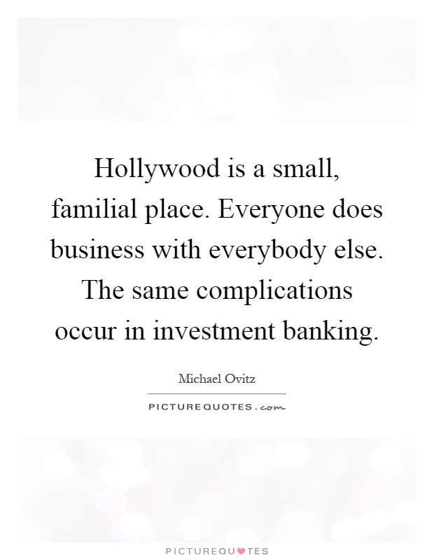 Hollywood is a small, familial place. Everyone does business with everybody else. The same complications occur in investment banking Picture Quote #1