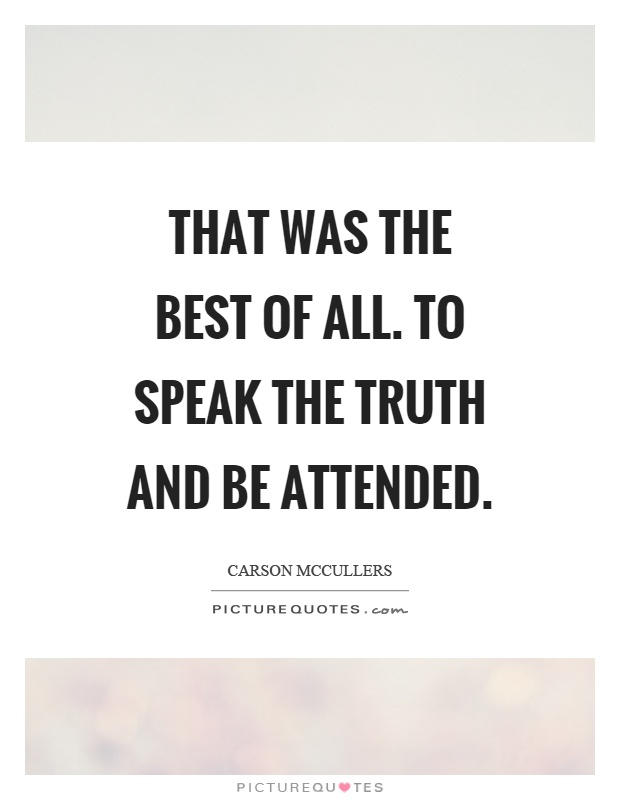 That was the best of all. To speak the truth and be attended Picture Quote #1