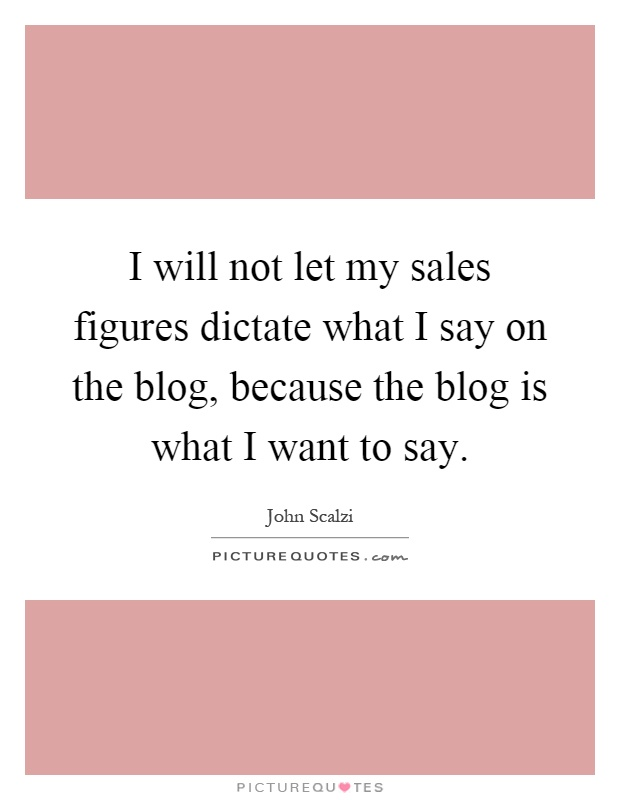 I will not let my sales figures dictate what I say on the blog, because the blog is what I want to say Picture Quote #1