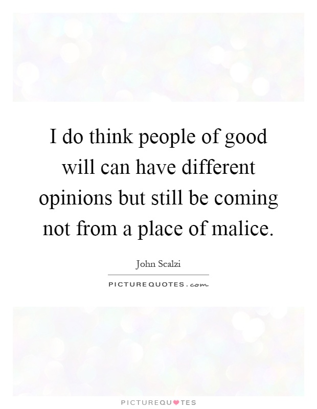 I do think people of good will can have different opinions but still be coming not from a place of malice Picture Quote #1