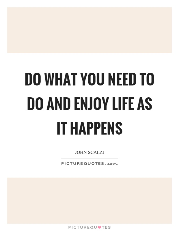 Do what you need to do and enjoy life as it happens Picture Quote #1