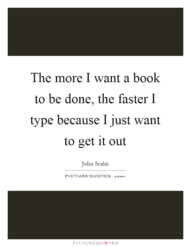 The more I want a book to be done, the faster I type because I just want to get it out Picture Quote #1