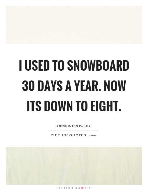 I used to snowboard 30 days a year. Now its down to eight Picture Quote #1
