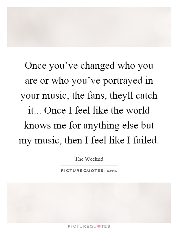 Once you've changed who you are or who you've portrayed in your music, the fans, theyll catch it... Once I feel like the world knows me for anything else but my music, then I feel like I failed Picture Quote #1