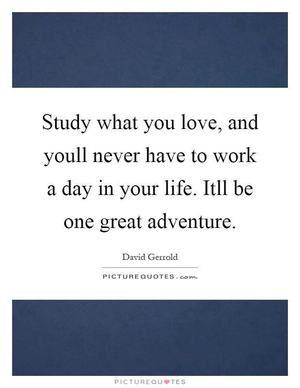 Study what you love, and youll never have to work a day in your life. Itll be one great adventure Picture Quote #1