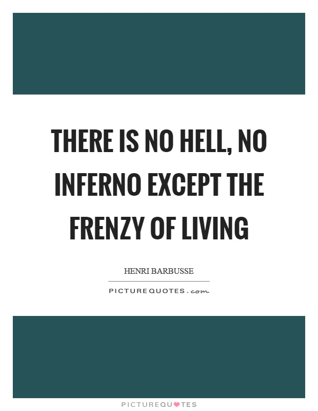 There is no hell, no inferno except the frenzy of living Picture Quote #1