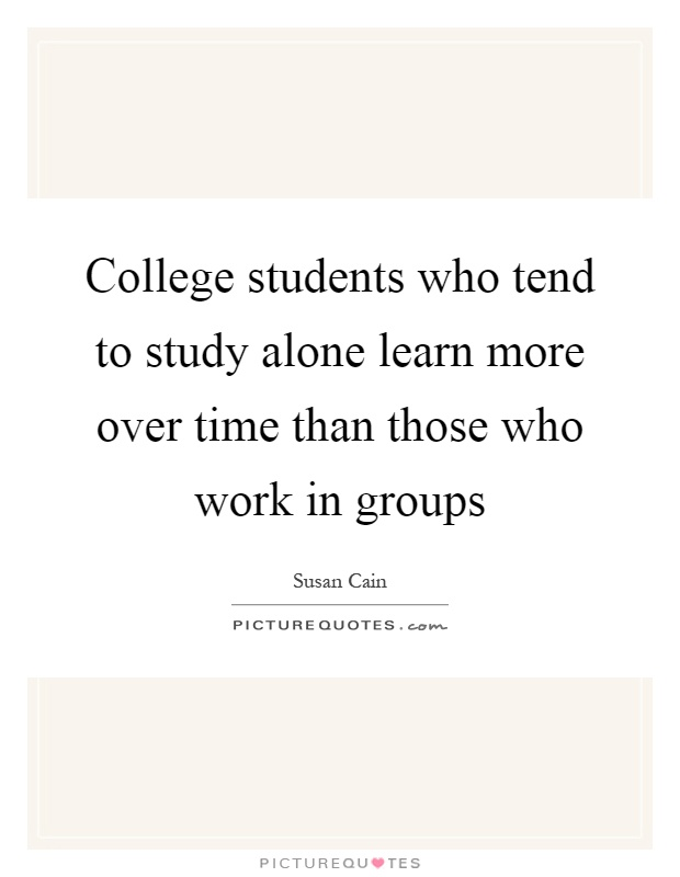 College students who tend to study alone learn more over time than those who work in groups Picture Quote #1