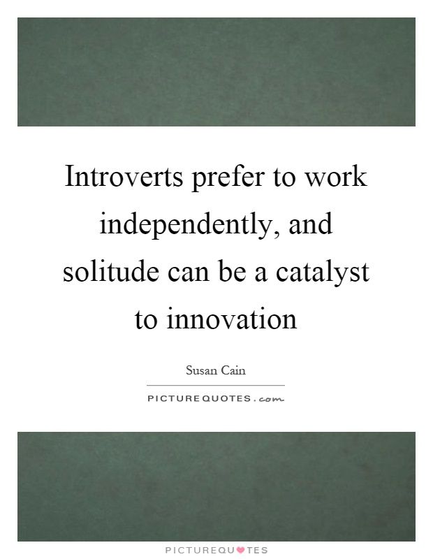 Introverts prefer to work independently, and solitude can be a catalyst to innovation Picture Quote #1