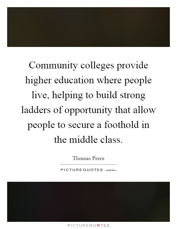 Community colleges provide higher education where people live, helping to build strong ladders of opportunity that allow people to secure a foothold in the middle class Picture Quote #1