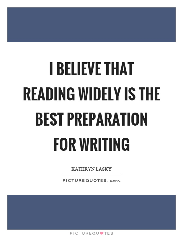 I believe that reading widely is the best preparation for writing Picture Quote #1
