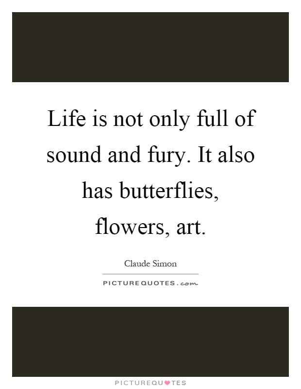 Life is not only full of sound and fury. It also has butterflies, flowers, art Picture Quote #1