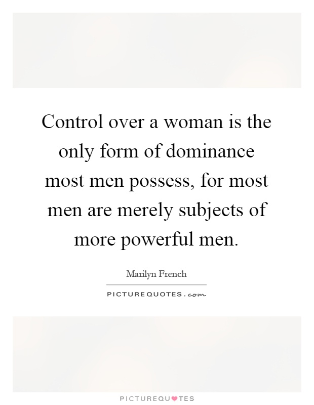 the dominance of men over woman The evolution of male dominance in society the magnitude of power men possessed over women was wide spread and clearly visible for a very long time.