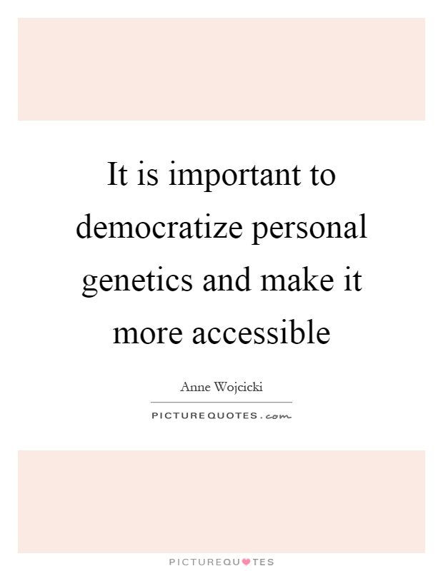It is important to democratize personal genetics and make it more accessible Picture Quote #1