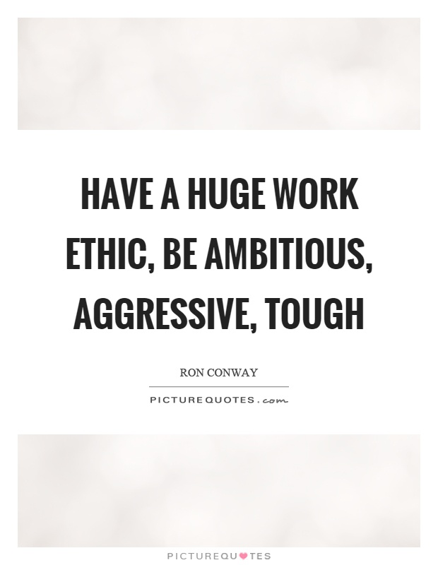 Have a huge work ethic, be ambitious, aggressive, tough Picture Quote #1