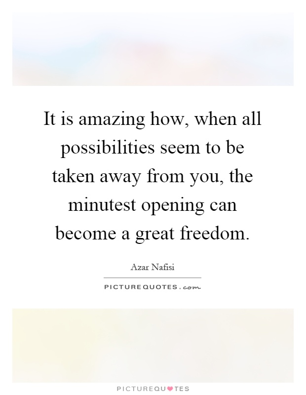 It is amazing how, when all possibilities seem to be taken away from you, the minutest opening can become a great freedom Picture Quote #1
