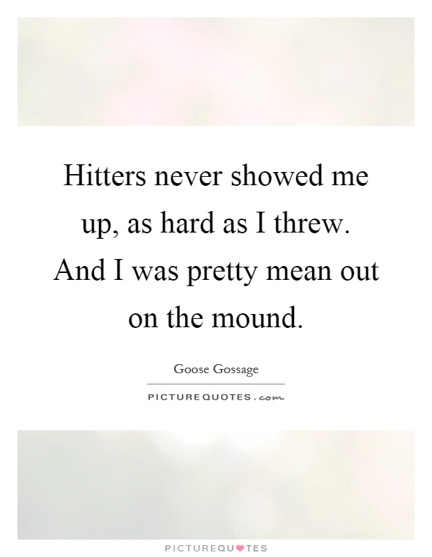 Hitters never showed me up, as hard as I threw. And I was pretty mean out on the mound Picture Quote #1